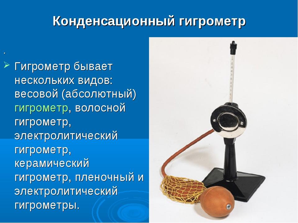 Конденсационный гигрометр . Гигрометр бывает нескольких видов: весовой (абсол...