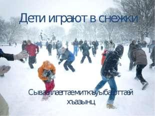Дети играют в снежки Сывæллæттæ миткъуыбæрттæй хъазынц