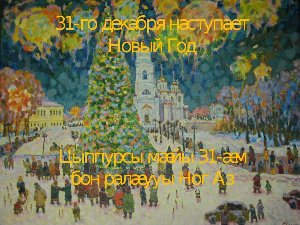 31-го декабря наступает Новый Год Цыппурсы мæйы 31-æм бон ралæууы Ног Аз