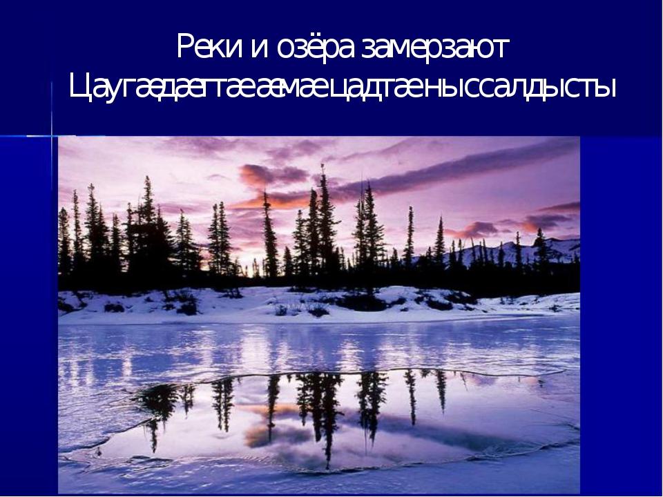 Реки и озёра замерзают Цаугæдæттæ æмæ цадтæ ныссалдысты