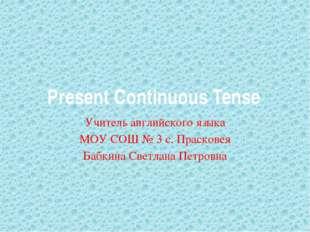 Present Continuous Tense Учитель английского языка МОУ СОШ № 3 с. Прасковея Б