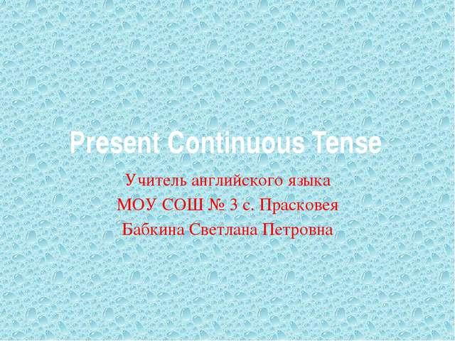 Present Continuous Tense Учитель английского языка МОУ СОШ № 3 с. Прасковея Б...