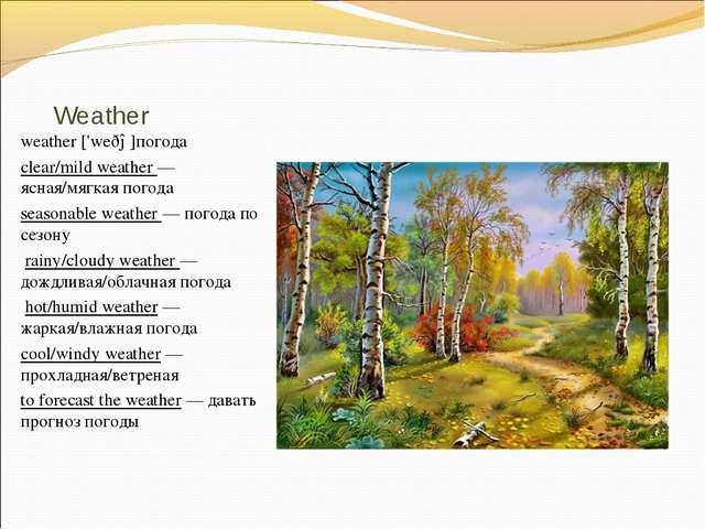 Weather weather ['weðə]погода clear/mild weather — ясная/мягкая погода season...