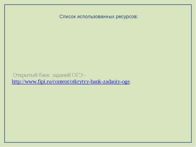 Список использованных ресурсов: Открытый банк заданий ОГЭ - http://www.fipi....