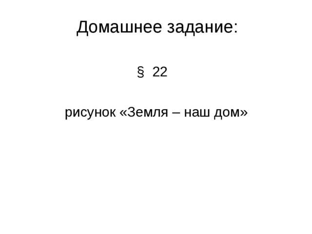 Домашнее задание: § 22 рисунок «Земля – наш дом»