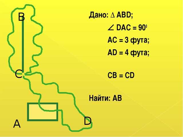 Дано: Δ АВD;  DAC = 900 AC = 3 фута; AD = 4 фута; CB = CD Найти: АВ В С А D