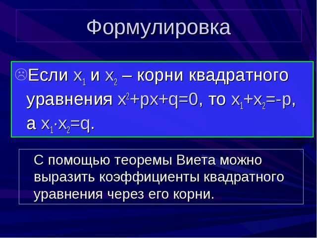 Формулировка Если x1 и x2 – корни квадратного уравнения x2+px+q=0, то x1+x2=-...