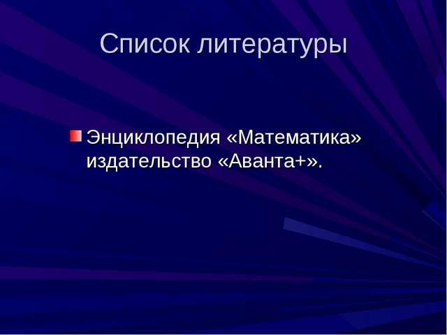 Список литературы Энциклопедия «Математика» издательство «Аванта+».