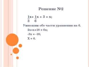 Решение №2 1x+ 1x + 3 = x; 3 6 Умножим обе части уравнения на 6. 2x+x+18 =