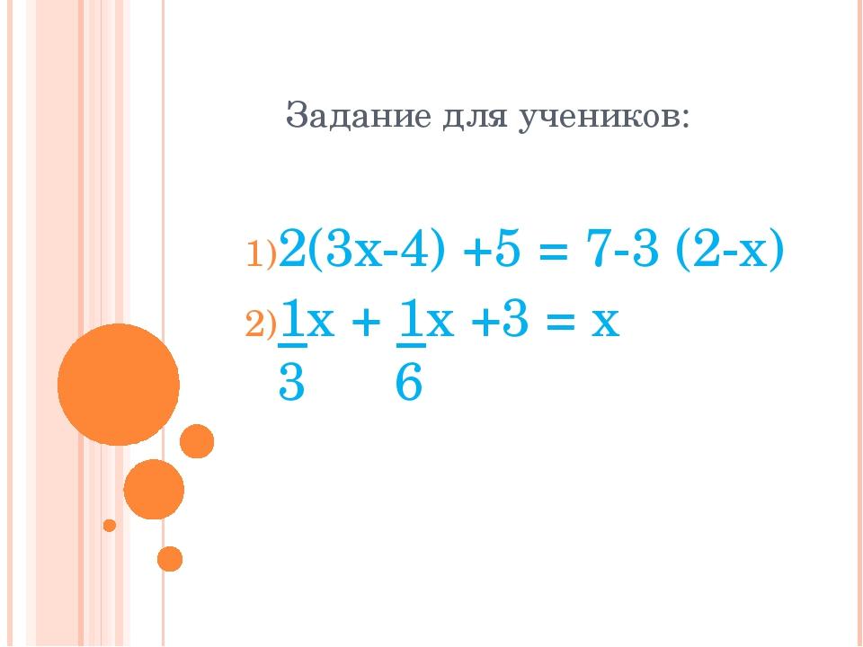 Задание для учеников: 2(3x-4) +5 = 7-3 (2-x) 1x + 1x +3 = x 3 6