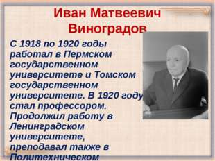 Иван Матвеевич Виноградов С 1918 по 1920 годы работал в Пермском государствен