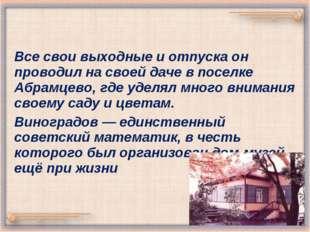 Все свои выходные и отпуска он проводил на своей даче в поселке Абрамцево, гд