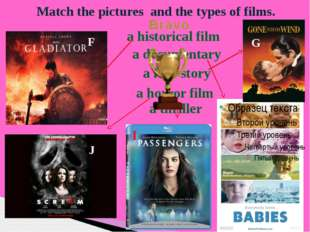Match the pictures and the types of films. F G H I J a historical film a love