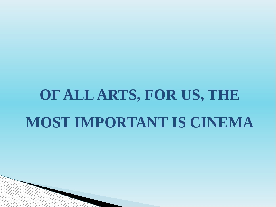 OF ALL ARTS, FOR US, THE MOST IMPORTANT IS CINEMA
