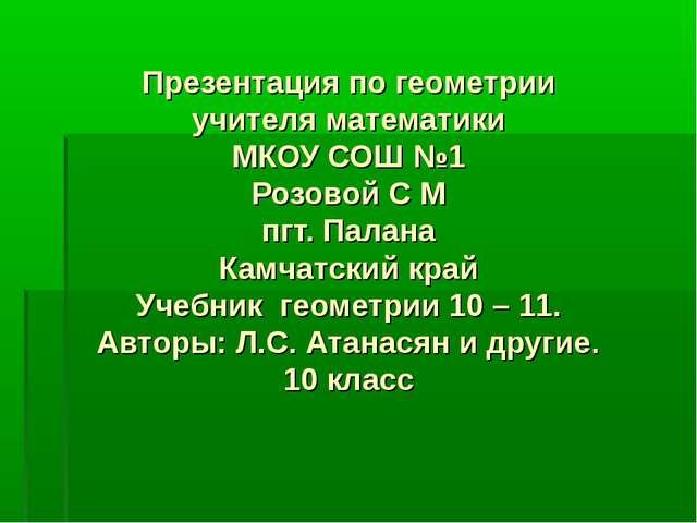 Презентация по геометрии учителя математики МКОУ СОШ №1 Розовой С М пгт. Пала...