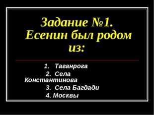 Задание №1. Есенин был родом из: 1. Таганрога 2. Села Константинова 3. Села Б