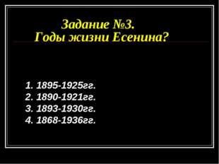 Задание №3. Годы жизни Есенина? 1. 1895-1925гг. 2. 1890-1921гг. 3. 1893-1930г