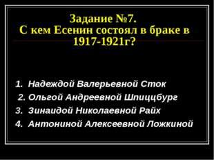 Задание №7. С кем Есенин состоял в браке в 1917-1921г? 1. Надеждой Валерьевно