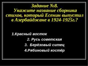 Задание №8. Укажите название сборника стихов, который Есенин выпустил в Азерб