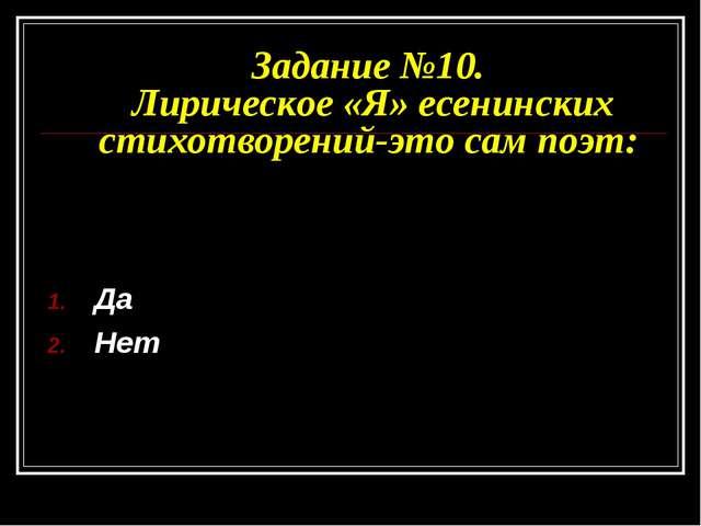 Задание №10. Лирическое «Я» есенинских стихотворений-это сам поэт: Да Нет
