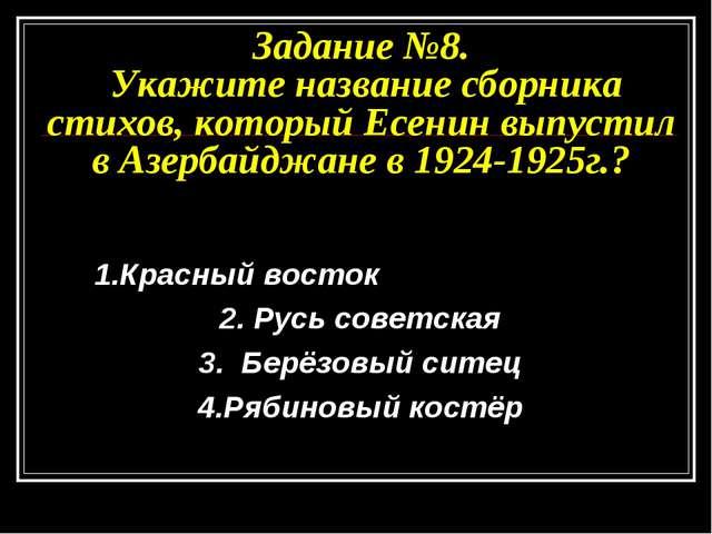 Задание №8. Укажите название сборника стихов, который Есенин выпустил в Азерб...