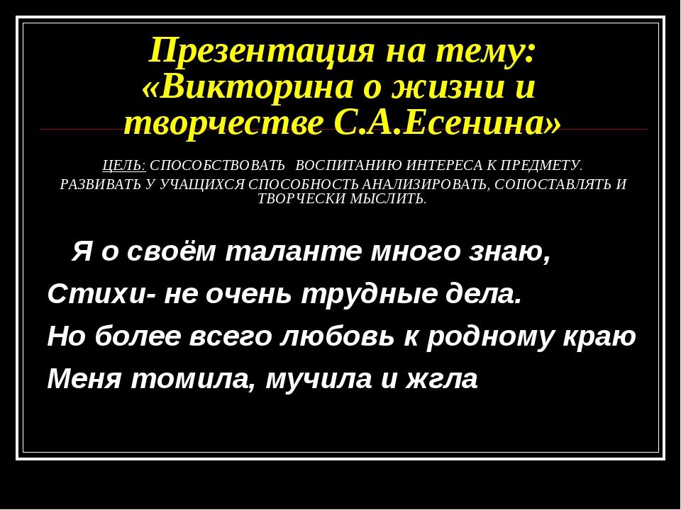 Презентация на тему: «Викторина о жизни и творчестве С.А.Есенина» ЦЕЛЬ: СПОС...