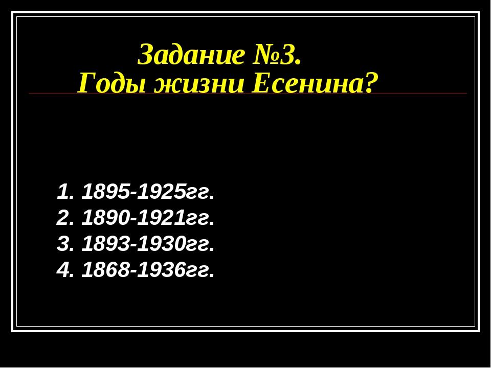 Задание №3. Годы жизни Есенина? 1. 1895-1925гг. 2. 1890-1921гг. 3. 1893-1930г...