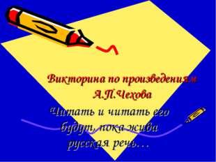 Викторина по произведениям А.П.Чехова Читать и читать его будут, пока жива ру