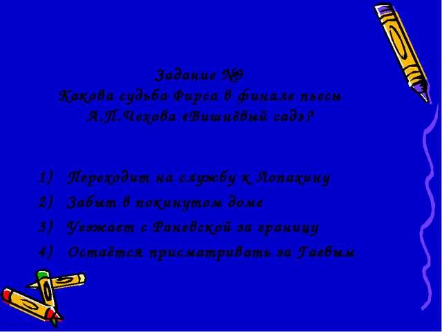 Задание №9 Какова судьба Фирса в финале пьесы А.П.Чехова «Вишнёвый сад»? Пер...