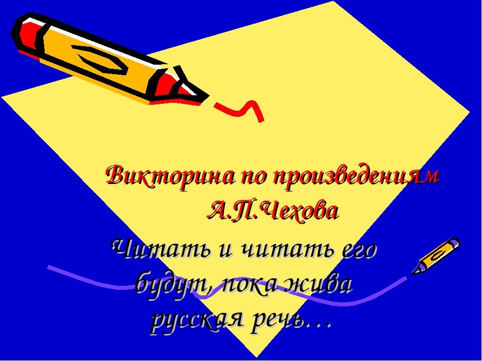 Викторина по произведениям А.П.Чехова Читать и читать его будут, пока жива ру...