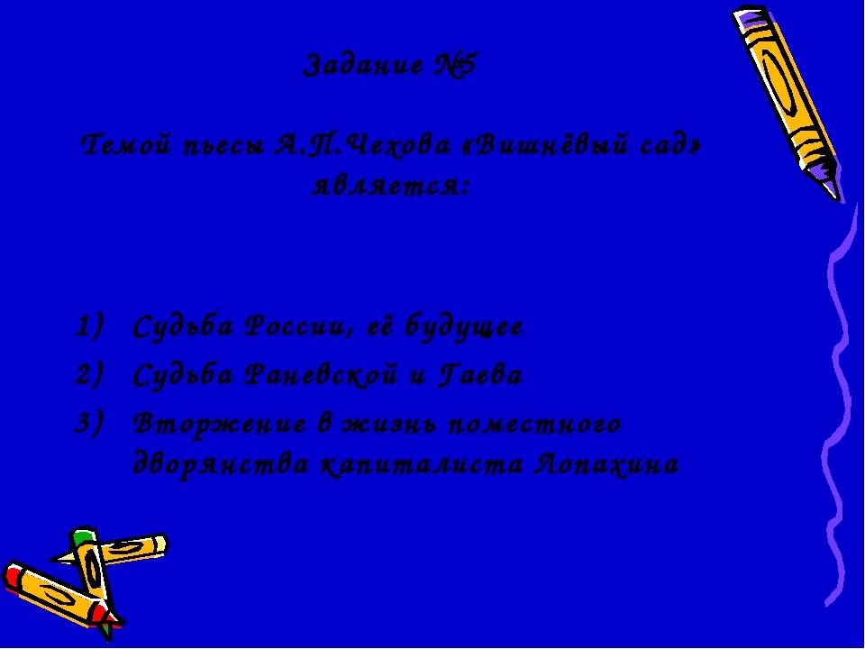 Задание №5 Темой пьесы А.П.Чехова «Вишнёвый сад» является: Судьба России, её...