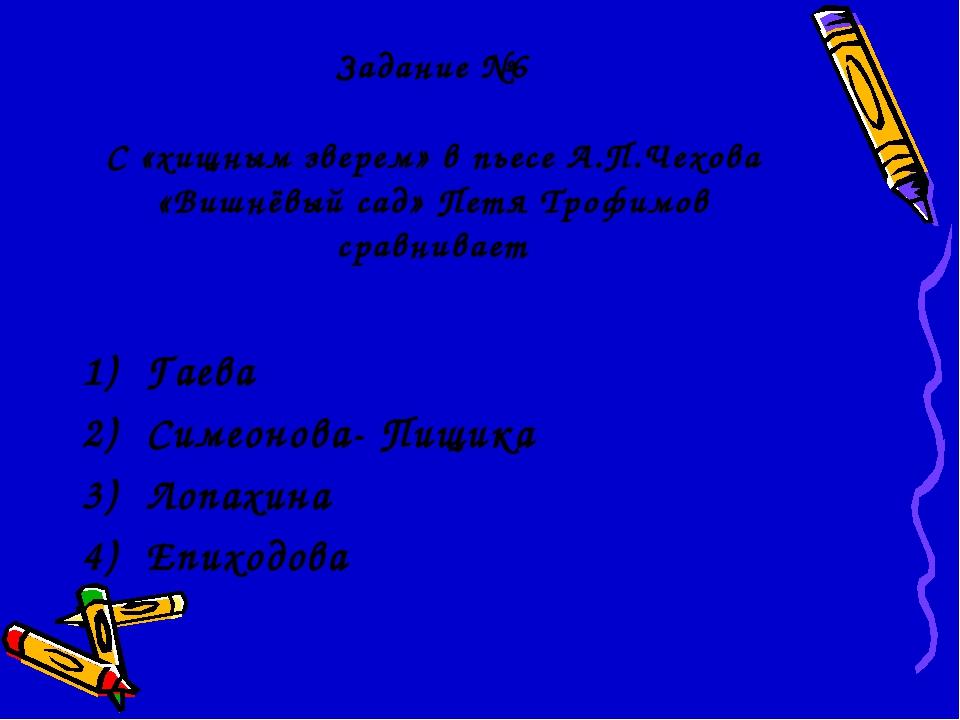 Задание №6 С «хищным зверем» в пьесе А.П.Чехова «Вишнёвый сад» Петя Трофимов...