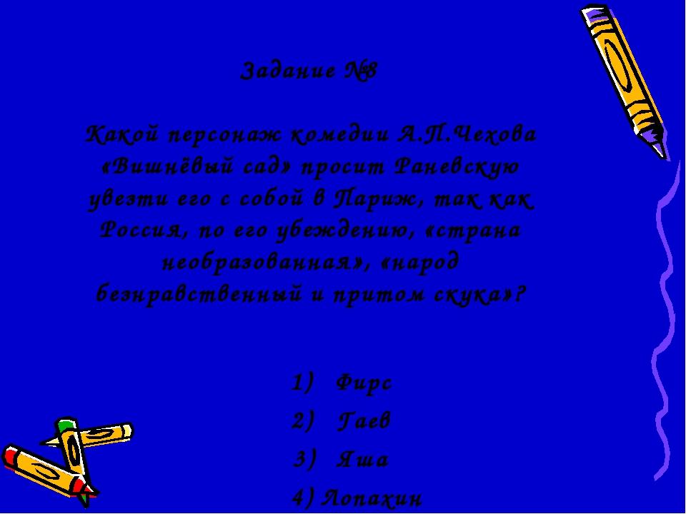 Задание №8 Какой персонаж комедии А.П.Чехова «Вишнёвый сад» просит Раневскую...
