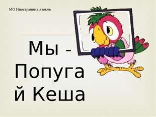 Мы - Попугай Кеша МО Иностранных языков 