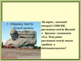 На карте , масштаб которой 1:5000 000, расстояние между Москвой и Брестом со