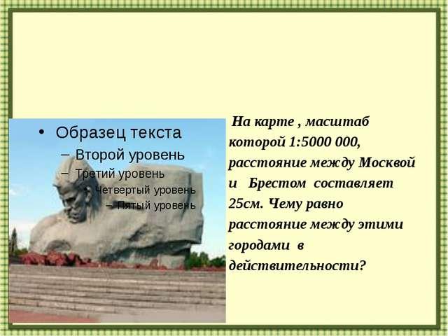 На карте , масштаб которой 1:5000 000, расстояние между Москвой и Брестом со...