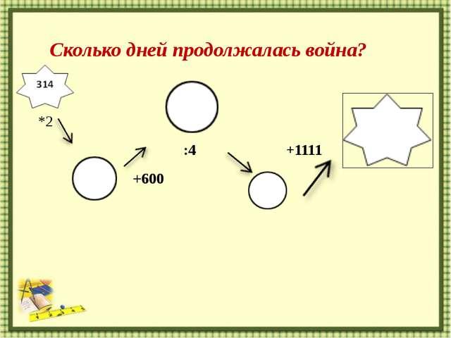 http://aida.ucoz.ru 314  *2 :4 +1111  +600 Сколько дней продолжалась война?