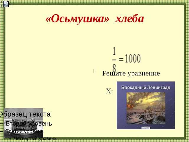«Осьмушка» хлеба Решите уравнение Х: http://aida.ucoz.ru :