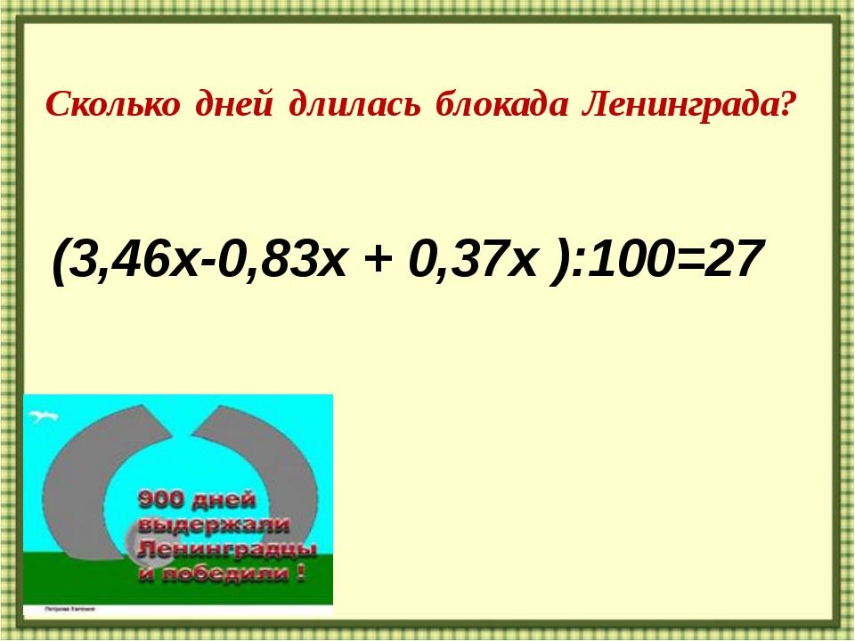 Сколько дней длилась блокада Ленинграда? (3,46х-0,83х + 0,37х ):100=27 http:/...