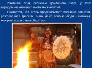 Почитание огня, особенно домашнего очага, у этих народов насчитывает много т