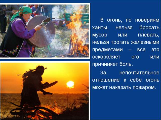 В огонь, по повериям ханты, нельзя бросать мусор или плевать, нельзя трогать...