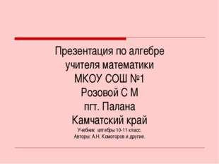 Презентация по алгебре учителя математики МКОУ СОШ №1 Розовой С М пгт. Палана