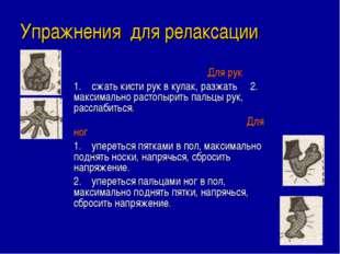 Упражнения для релаксации Для рук 1. сжать кисти рук в кулак, разжать 2. мак