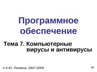 * Программное обеспечение Тема 7. Компьютерные вирусы и антивирусы © К.Ю. Пол