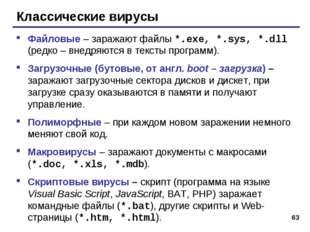 * Классические вирусы Файловые – заражают файлы *.exe, *.sys, *.dll (редко –