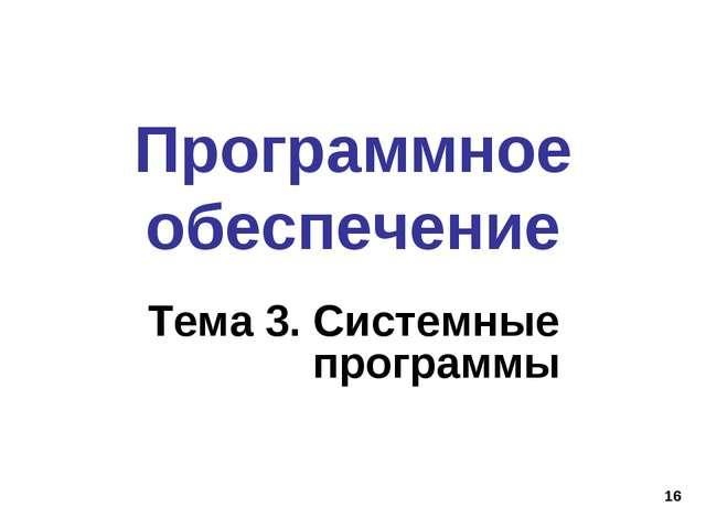 * Программное обеспечение Тема 3. Системные программы