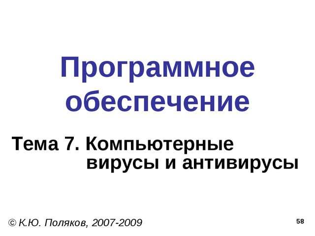 * Программное обеспечение Тема 7. Компьютерные вирусы и антивирусы © К.Ю. Пол...