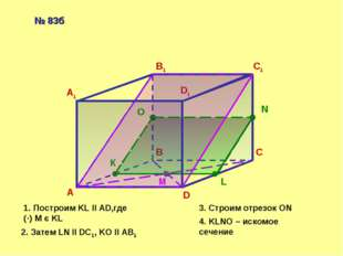 А В С D А1 В1 С1 D1 М К L N O 1. Построим KL ll AD,где (·) M є KL 2. Затем LN