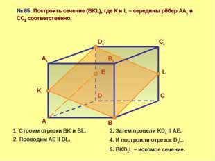 А D С В А1 D1 С1 В1 № 85: Построить сечение (BKL), где К и L – середины рёбер