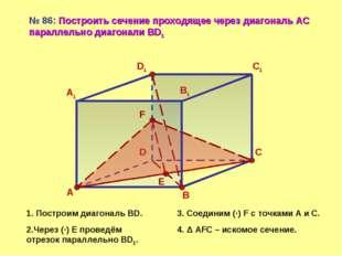 А D С В А1 D1 С1 В1 № 86: Построить сечение проходящее через диагональ АС пар